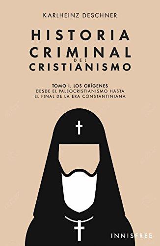 Historia Criminal del Cristianismo: Tomo I. Los orígenes. Desde el paleocristianismo hasta el final de la era constantiniana.
