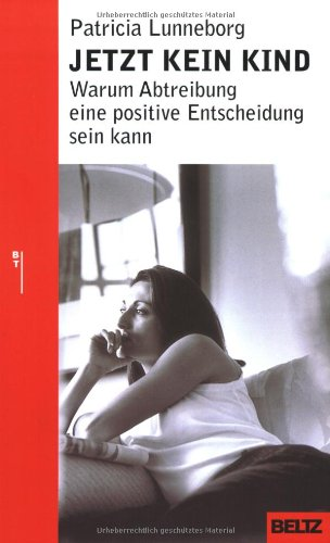 Jetzt kein Kind: Warum Abtreibung eine positive Entscheidung sein kann (Beltz Taschenbuch / Ratgeber) (Kann Jetzt Frauen)