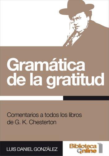 Gramática de la gratitud. Comentarios a todos los libros de G. K. Chesterton por Luis Daniel González