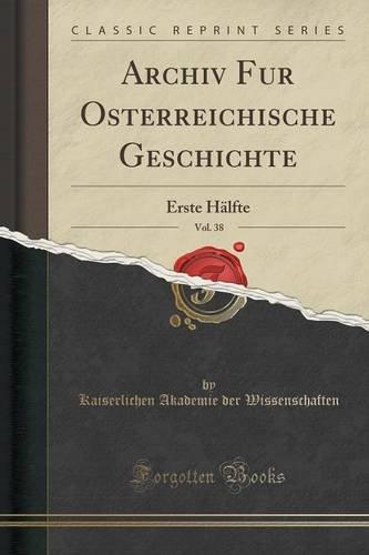 Archiv Für Österreichische Geschichte, Vol. 38: Erste Hälfte (Classic Reprint)