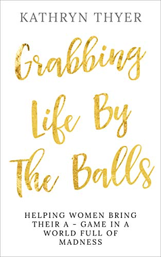 Grabbing Life By The Balls: Helping Women Bring Their A-Game In A World Full Of Madness (English Edition)