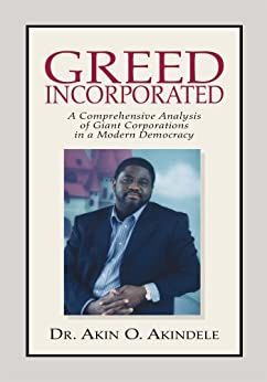 Greed Incorporated:Acomprehensive Analysis of Giant Corporations in a Modern Democracy (English Edition) de [Akindele, Dr. Akin O. ]