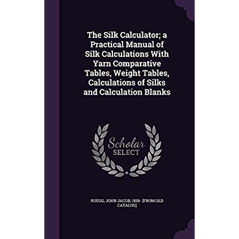 The Silk Calculator; A Practical Manual of Silk Calculations with Yarn Comparative Tables, Weight Tables, Calculations of Silks and Calculation Blanks - Classic Calculator