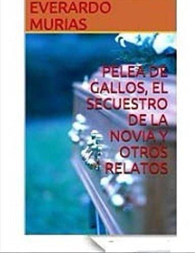Pelea de Gallos, El Secuestro de la Novia y Otros Relatos por Everardo Murias