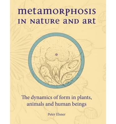 [(Metamorphosis in Nature and Art: The Dynamics of Form in Plants, Animals and Human Beings )] [Author: Peter Elsner] [Nov-2013]