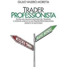 Trader Professionista: Entra nel Nuovo Mondo del Trading e diventa anche tu un Trader Professionista libero e di successo