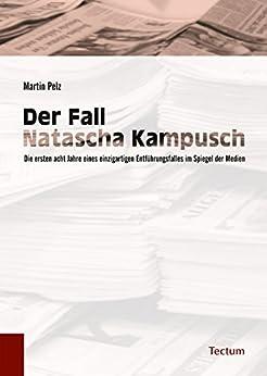 Der Fall Natascha Kampusch: Die ersten acht Jahre eines einzigartigen Entführungsfalles im Spiegel der Medien