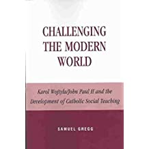[(Challenging the Modern World : Karol Wojtyla/John Paul II and the Development of Catholic Social Teaching)] [By (author) Samuel Gregg] published on (December, 2002)