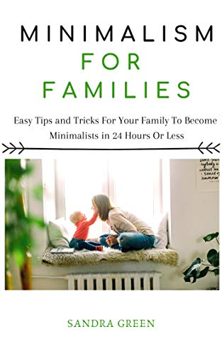 MINIMALISM FOR FAMILIES: Easy Tips and Tricks For Your Family To Become Minimalists in 24 Hours or Less (English Edition)