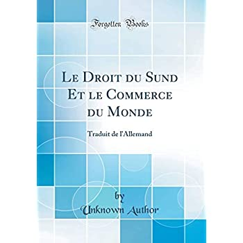 Le Droit Du Sund Et Le Commerce Du Monde: Traduit de l'Allemand (Classic Reprint)