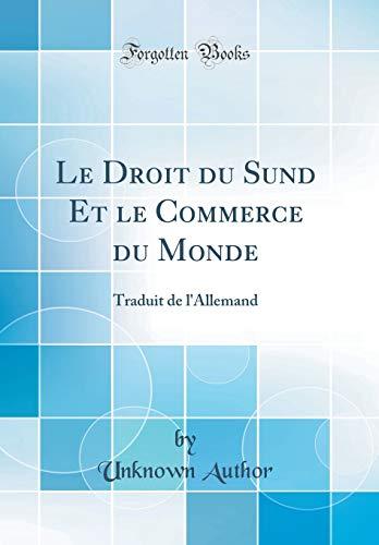 Le Droit Du Sund Et Le Commerce Du Monde: Traduit de l'Allemand (Classic Reprint) par Unknown Author