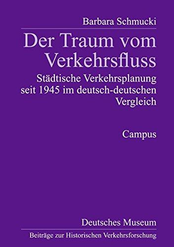 Der Traum vom Verkehrsfluss: Städtische Verkehrsplanung seit 1945 im deutsch-deutschen Vergleich (Beiträge zur Historischen Verkehrsforschung des Deutschen Museums)