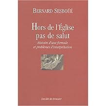 """""""Hors de l'Eglise, pas de salut"""" : Histoire d'une formule et problèmes d'interprétation"""