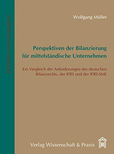 Perspektiven der Bilanzierung für mittelständische Unternehmen: Ein Vergleich der Anforderungen des deutschen Bilanzrechts, der IFRS und der IFRS-SME (Edition Management)