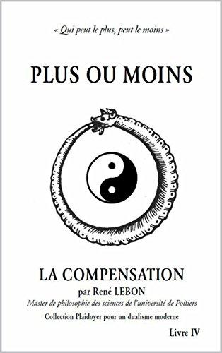 La Compensation: Plus ou Moins, qui peut le plus, peut le moins (Plaidoyer pour un dualisme moderne t. 4)