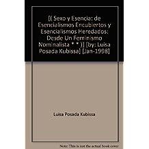 [( Sexo y Esencia: de Esencialismos Encubiertos y Esencialismos Heredados: Desde Un Feminismo Nominalista * * )] [by: Luisa Posada Kubissa] [Jan-1998]