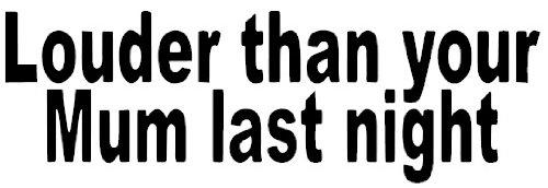 louder-than-your-mum-last-night-funny-bumper-sticker-car-van-bike-sticker-decal-free-pp