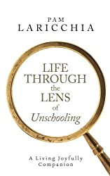 Life through the Lens of Unschooling: A Living Joyfully Companion by Pam Laricchia (2014-05-15)