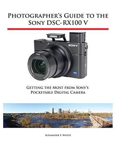 Photographer\'s Guide to the Sony DSC-RX100 V: Getting the Most from Sony\'s Pocketable Digital Camera