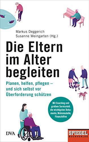 Die Eltern im Alter begleiten -: Planen, helfen, pflegen - und sich selbst vor Überforderung schützen - Ein SPIEGEL-Buch