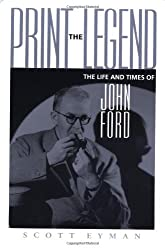 Print the Legend: The Life and Times of John Ford by Mr. Scott Eyman (2001-03-01)