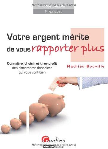 Votre argent mérite de vous rapporter plus. Connaître, choisir et tirer profit des placements financiers qui vous vont bien par Mathieu Bouville