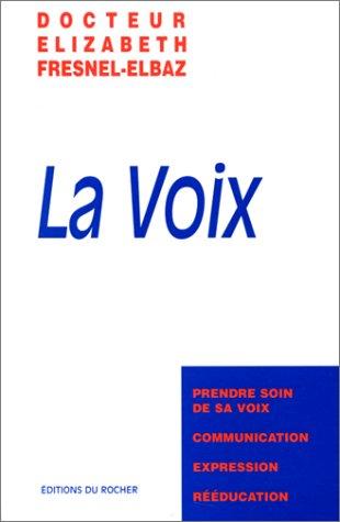 LA VOIX. Prendre soin de sa voix, communication, expression, rééducation par Elizabeth Fresnel-Elbaz