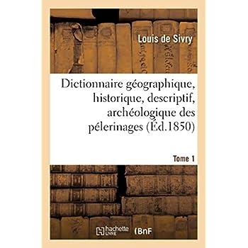 Dictionnaire géographique, historique, descriptif, archéologique des pélerinages Tome 1