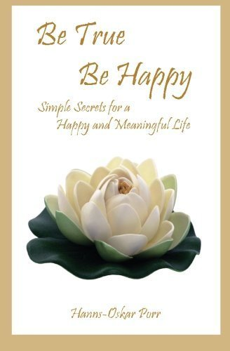 be-true-be-happy-simple-secrets-for-a-happy-and-meaningful-life-by-hanns-oskar-porr-2010-09-04