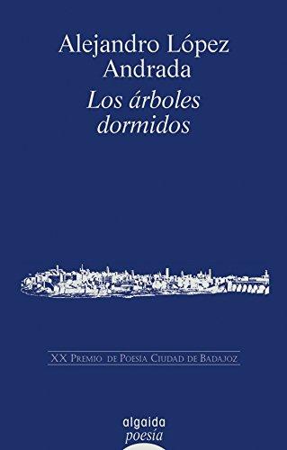 Los árboles dormidos (Algaida Literaria - Poesía - Premio De Poesía Ciudad De Badajoz) por Alejandro López Andrada