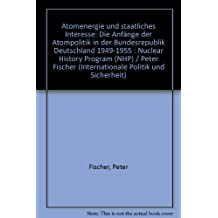 Atomenergie und staatliches Interesse: Die Anfänge der Atompolitik in der Bundesrepublik Deutschland 1949-1955: Nuclear History Program (NHP) (Internationale Politik und Sicherheit)