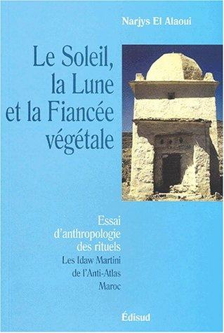 Le Soleil, la Lune et la Fiancée végétale. Essai d'anthropologie rituelle, Les Idaw Martini de l'Anti-Atlas - Maroc par Narjys El Alaoui