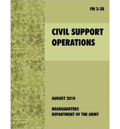 { CIVIL SUPPORT OPERATIONS: THE OFFICIAL U.S. ARMY FIELD MANUAL FM 3-28 } By U S Army Dept ( Author ) [ Aug - 2010 ] [ Paperback ]