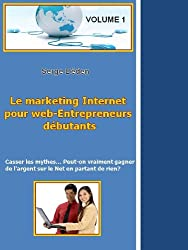 Peut-on vraiment gagner de l'argent sur le Net en partant de rien? (Le marketing Internet pour web-Entrepreneurs débutants t. 1)