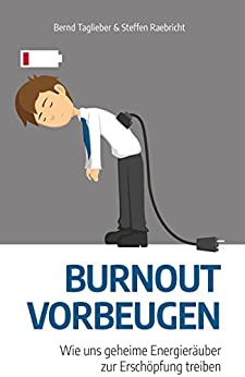 Burnout vorbeugen: Wie uns geheime Energieräuber zur Erschöpfung treiben (German Edition) by [Taglieber, Bernd, Raebricht, Steffen]