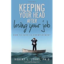 Keeping Your Head After Losing Your Job: How to Survive Unemployment by Robert L. Leahy (2013-09-24)