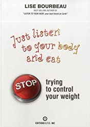 Just Listen To Your Body and Eat: Stop Trying to Control Your Weight by Lise Bourbeau (2012-02-16)