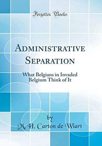 Administrative Separation: What Belgians in Invaded Belgium Think of It (Classic Reprint)