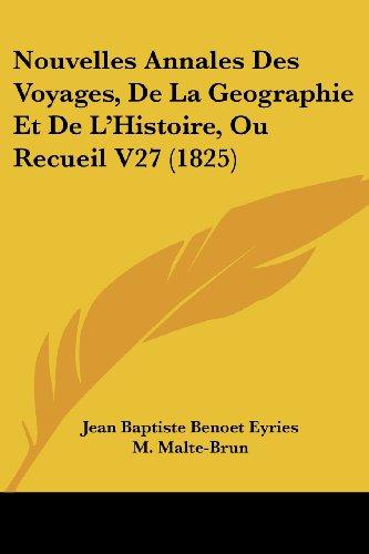 Nouvelles Annales Des Voyages, de La Geographie Et de L'Histoire, Ou Recueil V27 (1825)