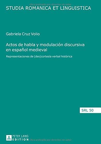 Actos de Habla y Modulacion Discursiva En Espanol Medieval: Representaciones de (Des)Cortesia Verbal Historica (Studia Romanica Et Linguistica)