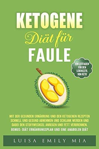 Ketogene Diät für Faule: Mit der Gesunden Ernährung und den ketogenen Rezepten schnell und gesund abnehmen und schlank werden und dabei den Stoffwechsel anregen und Fett verbrennen
