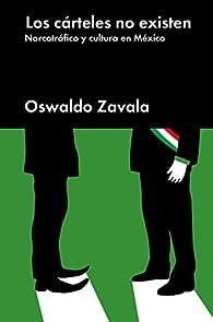 Los cárteles no existen: Narcotráfico y cultura en México par Oswaldo Zavala
