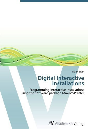 Digital Interactive Installations: Programming interactive installations using the software package Max/MSP/Jitter by Frank Blum (2012-05-09)