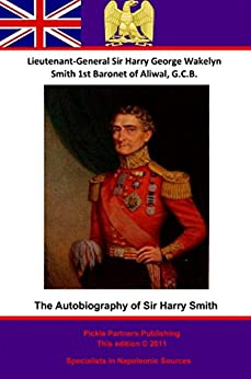 The Autobiography Of Lieutenant-General Sir Harry Smith, Baronet of Aliwal on the Sutlej, G.C.B.: Edited with the addition of some supplementary Chapters by G. C. Moore Smith M.A. by [Smith Bart., G.C.B. Lieutenant-General Sir Harry [Henry] George Wakelyn]
