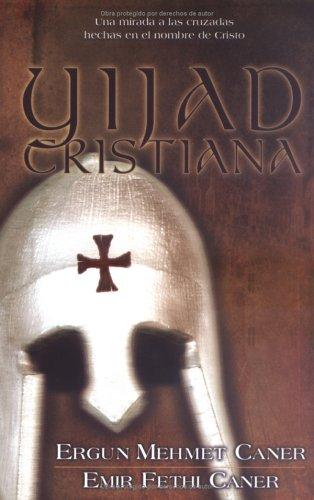 Yijad Cristiana: Una Mirada A las Cruzadas Hechas en el Nombre de Cristo por Ergun Caner