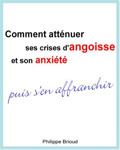 Comment atténuer ses crises d'angoisse et son anxiété puis s'en affranchir par Philippe Brioud