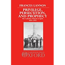 Privilege, Persecution and Prophecy: The Catholic Church in Spain 1875-1975