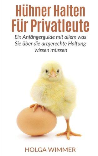 Hühner halten für Privatleute: Ein Anfängerguide mit allem was Sie über die artgerechte Haltung wissen müssen.