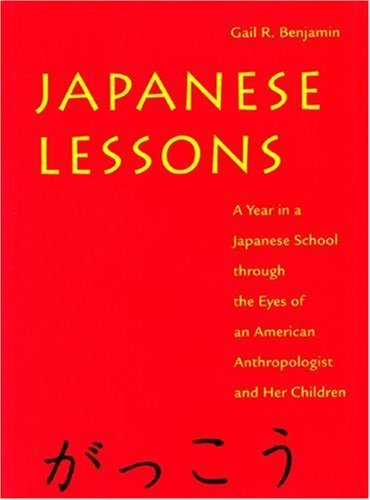 Japanese Lessons: A Year in a Japanese School Through the Eyes of An American Anthropologist and Her Children by Benjamin, Gail (1997) Hardcover
