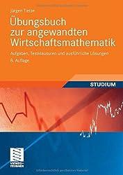 Übungsbuch zur Angewandten Wirtschaftsmathematik: Aufgaben, Testklausuren und Ausführliche Lösungen (German Edition)
